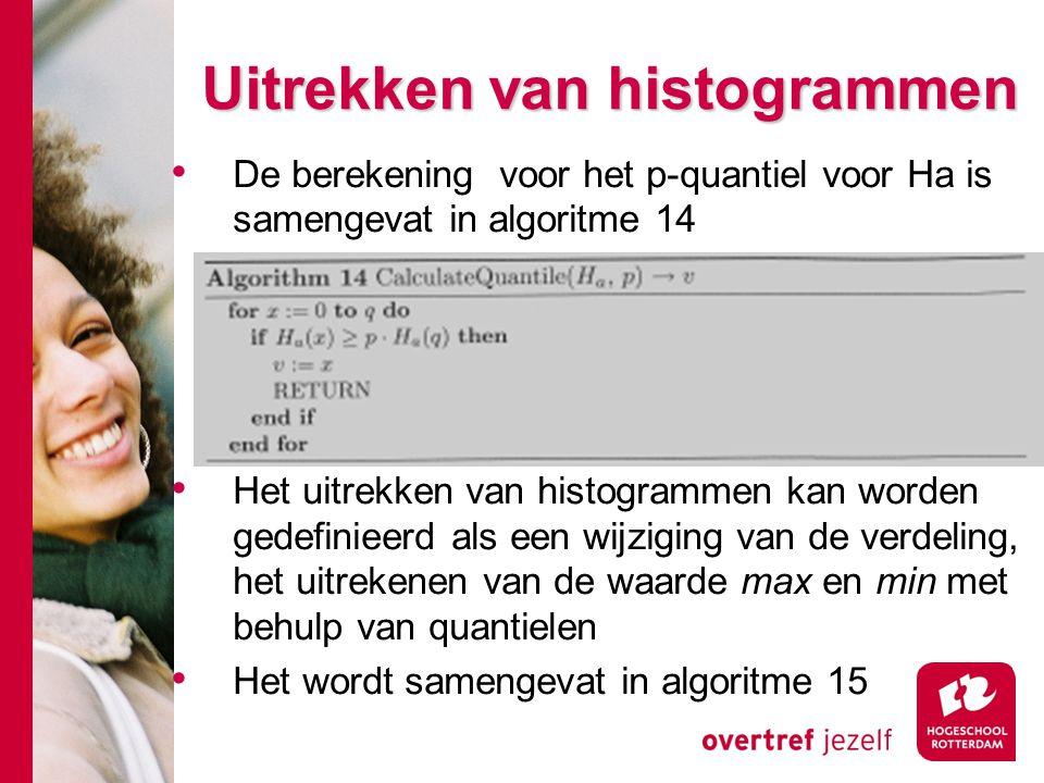 # Uitrekken van histogrammen De berekening voor het p-quantiel voor Ha is samengevat in algoritme 14 Het uitrekken van histogrammen kan worden gedefinieerd als een wijziging van de verdeling, het uitrekenen van de waarde max en min met behulp van quantielen Het wordt samengevat in algoritme 15