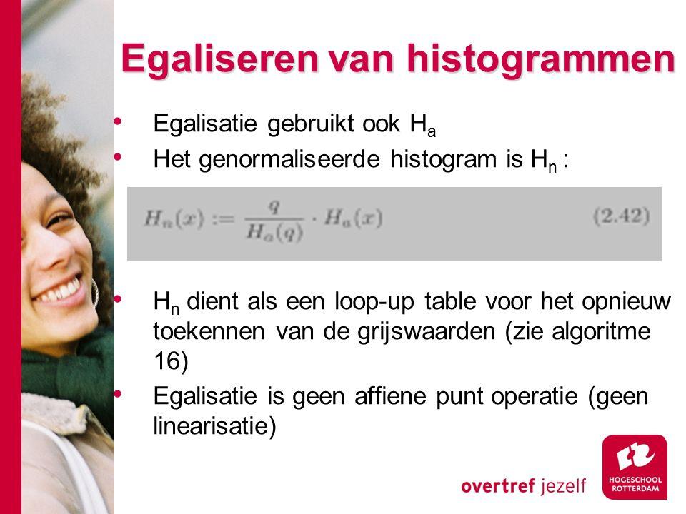 # Egaliseren van histogrammen Egalisatie gebruikt ook H a Het genormaliseerde histogram is H n : H n dient als een loop-up table voor het opnieuw toekennen van de grijswaarden (zie algoritme 16) Egalisatie is geen affiene punt operatie (geen linearisatie)