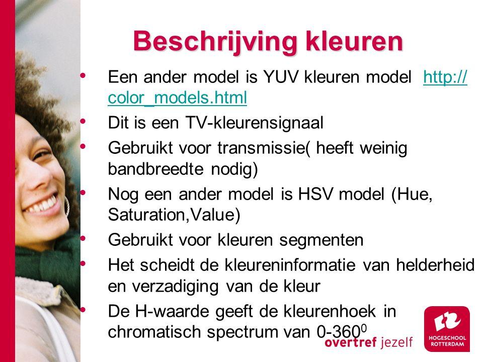 # Een ander model is YUV kleuren model http:// color_models.htmlhttp:// color_models.html Dit is een TV-kleurensignaal Gebruikt voor transmissie( heeft weinig bandbreedte nodig) Nog een ander model is HSV model (Hue, Saturation,Value) Gebruikt voor kleuren segmenten Het scheidt de kleureninformatie van helderheid en verzadiging van de kleur De H-waarde geeft de kleurenhoek in chromatisch spectrum van 0-360 0