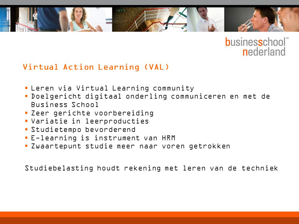 Virtual Action Learning (VAL)  Leren via Virtual Learning community  Doelgericht digitaal onderling communiceren en met de Business School  Zeer ge