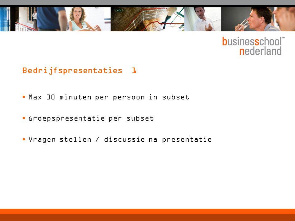 Bedrijfspresentaties 1  Max 30 minuten per persoon in subset  Groepspresentatie per subset  Vragen stellen / discussie na presentatie
