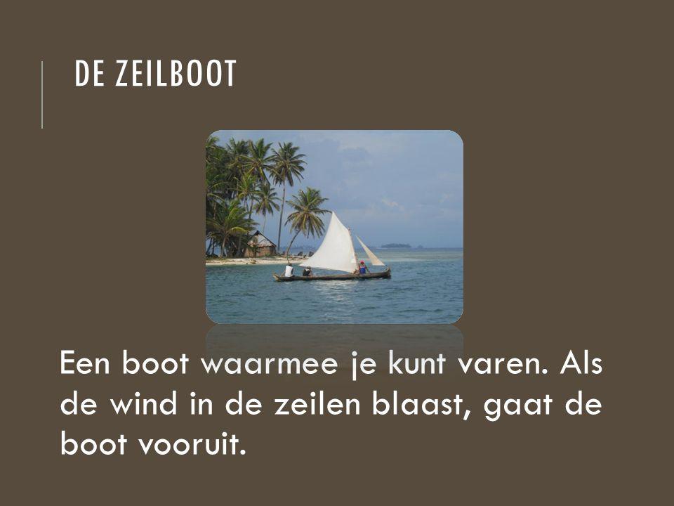DE ZEILBOOT Een boot waarmee je kunt varen. Als de wind in de zeilen blaast, gaat de boot vooruit.