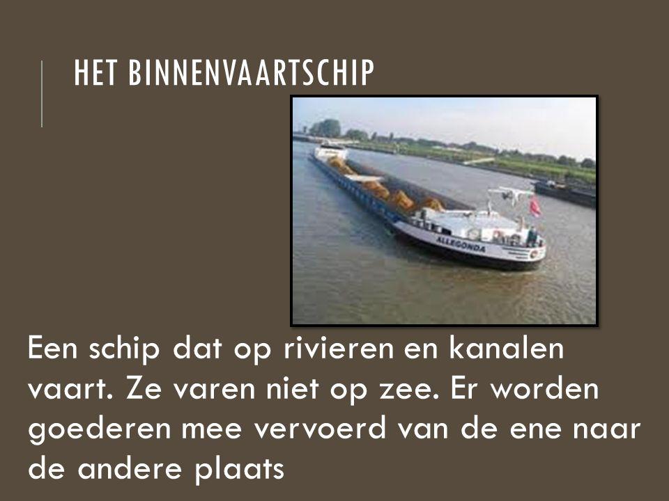 HET BINNENVAARTSCHIP Een schip dat op rivieren en kanalen vaart. Ze varen niet op zee. Er worden goederen mee vervoerd van de ene naar de andere plaat