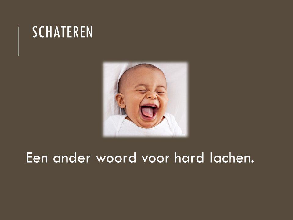SCHATEREN Een ander woord voor hard lachen.