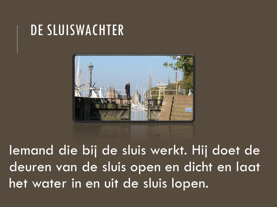 DE SLUISWACHTER Iemand die bij de sluis werkt. Hij doet de deuren van de sluis open en dicht en laat het water in en uit de sluis lopen.