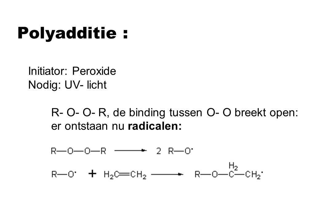 Polyadditie : Initiator: Peroxide Nodig: UV- licht R- O- O- R, de binding tussen O- O breekt open: er ontstaan nu radicalen: