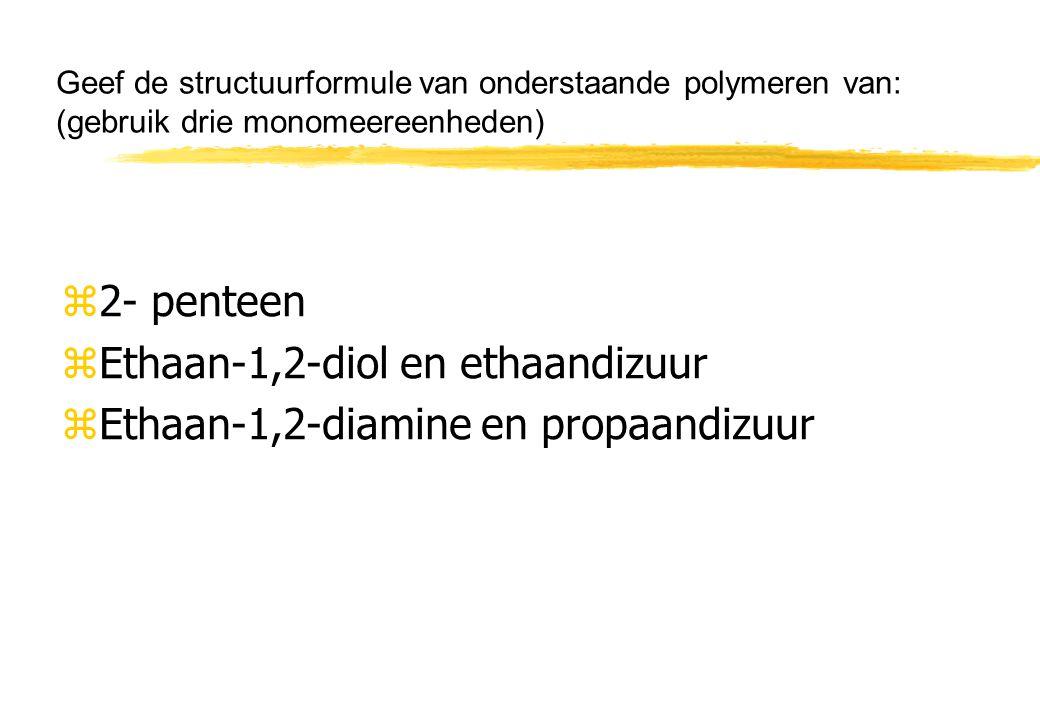 Geef de structuurformule van onderstaande polymeren van: (gebruik drie monomeereenheden) z2- penteen zEthaan-1,2-diol en ethaandizuur zEthaan-1,2-diam