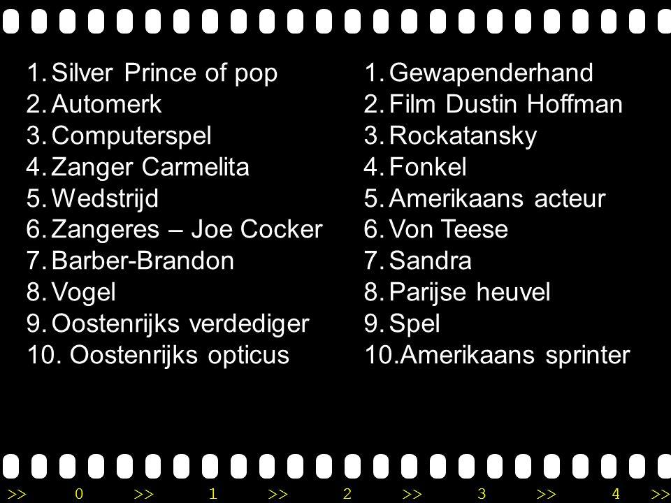 >>0 >>1 >> 2 >> 3 >> 4 >> Ronde 9 1.Silver Prince of pop 2.Automerk 3.Computerspel 4.Zanger Carmelita 5.Wedstrijd 6.Zangeres – Joe Cocker 7.Barber-Brandon 8.Vogel 9.Oostenrijks verdediger 10.