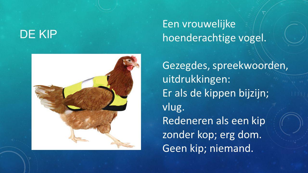 DE KIP Een vrouwelijke hoenderachtige vogel. Gezegdes, spreekwoorden, uitdrukkingen: Er als de kippen bijzijn; vlug. Redeneren als een kip zonder kop;