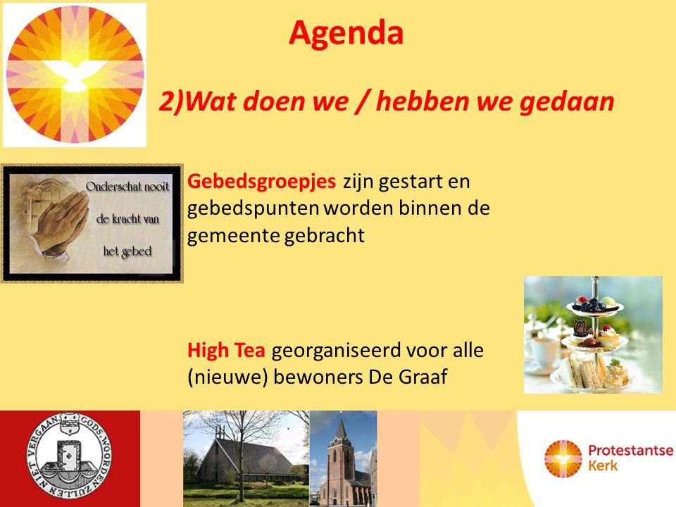Agenda 2)Wat doen we / hebben we gedaan Gebedsgroepjes zijn gestart en gebedspunten worden binnen de gemeente gebracht High Tea georganiseerd voor alle (nieuwe) bewoners De Graaf
