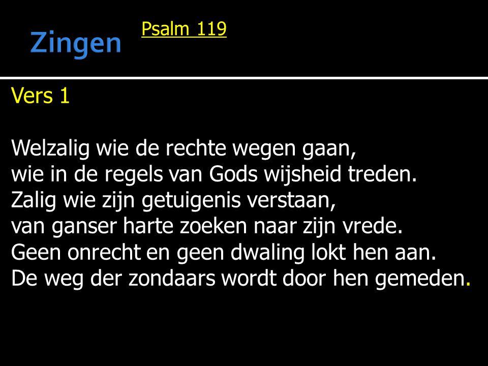 Psalm 119 Vers 1 Welzalig wie de rechte wegen gaan, wie in de regels van Gods wijsheid treden. Zalig wie zijn getuigenis verstaan, van ganser harte zo