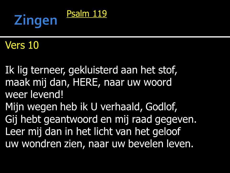 Psalm 119 Vers 10 Ik lig terneer, gekluisterd aan het stof, maak mij dan, HERE, naar uw woord weer levend! Mijn wegen heb ik U verhaald, Godlof, Gij h