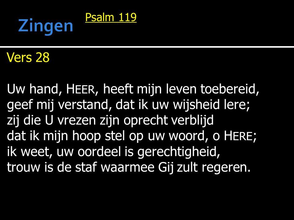 Psalm 119 Vers 28 Uw hand, H EER, heeft mijn leven toebereid, geef mij verstand, dat ik uw wijsheid lere; zij die U vrezen zijn oprecht verblijd dat i