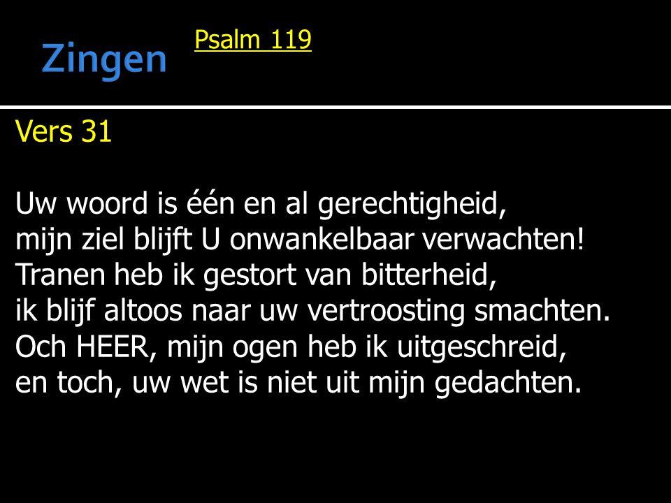 Psalm 119 Vers 31 Uw woord is één en al gerechtigheid, mijn ziel blijft U onwankelbaar verwachten! Tranen heb ik gestort van bitterheid, ik blijf alto