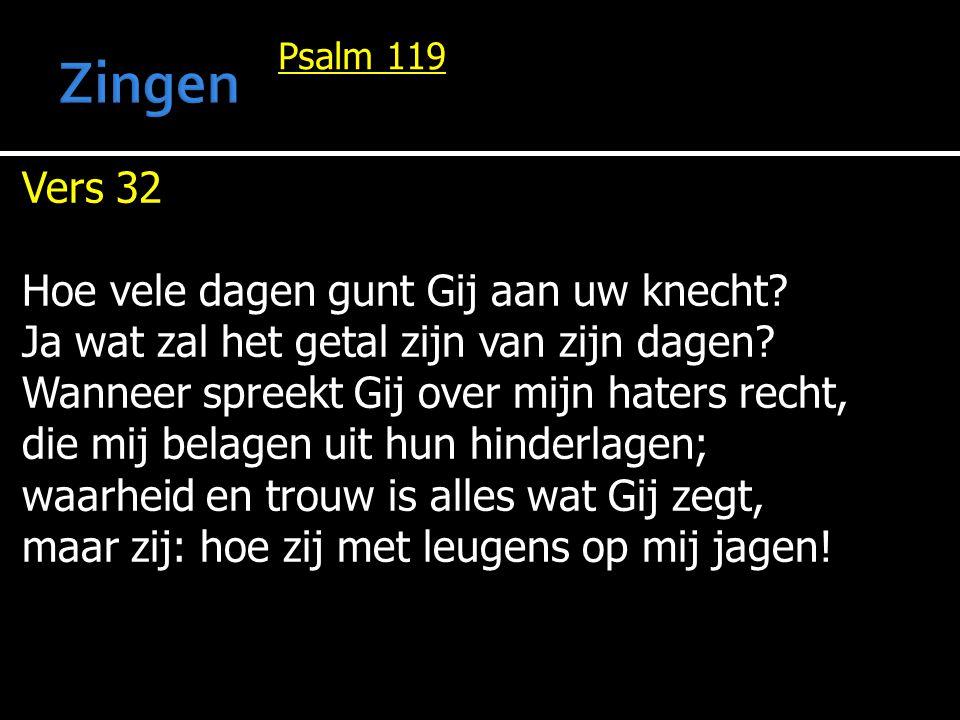 Psalm 119 Vers 32 Hoe vele dagen gunt Gij aan uw knecht? Ja wat zal het getal zijn van zijn dagen? Wanneer spreekt Gij over mijn haters recht, die mij