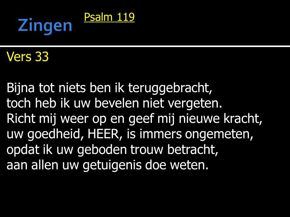Psalm 119 Vers 33 Bijna tot niets ben ik teruggebracht, toch heb ik uw bevelen niet vergeten. Richt mij weer op en geef mij nieuwe kracht, uw goedheid