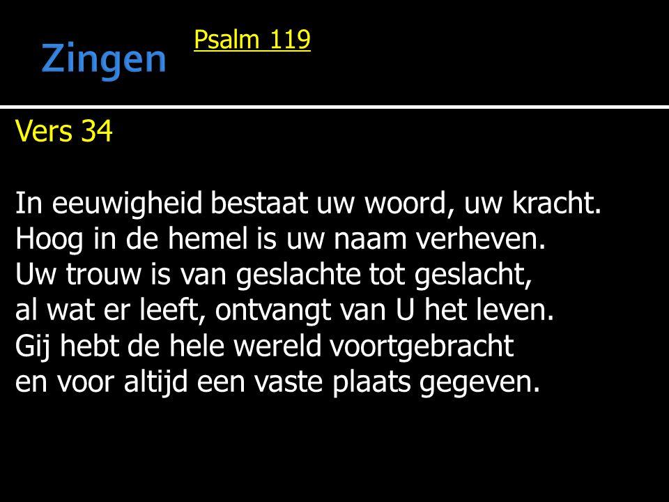 Psalm 119 Vers 34 In eeuwigheid bestaat uw woord, uw kracht. Hoog in de hemel is uw naam verheven. Uw trouw is van geslachte tot geslacht, al wat er l