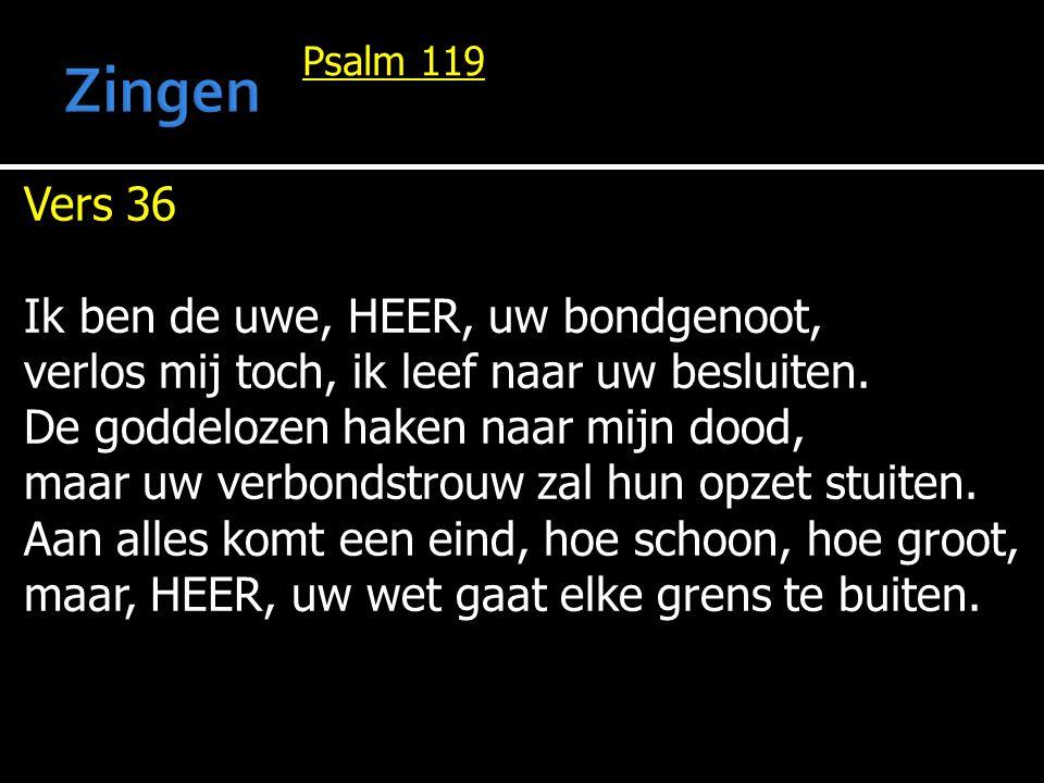 Psalm 119 Vers 36 Ik ben de uwe, HEER, uw bondgenoot, verlos mij toch, ik leef naar uw besluiten. De goddelozen haken naar mijn dood, maar uw verbonds