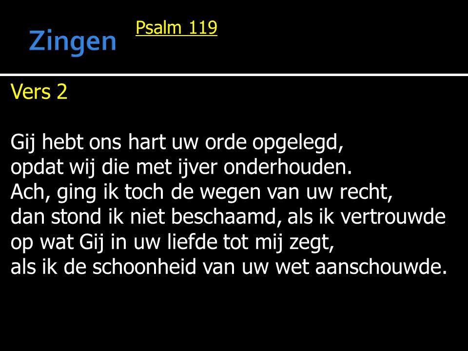 Psalm 119 Vers 2 Gij hebt ons hart uw orde opgelegd, opdat wij die met ijver onderhouden. Ach, ging ik toch de wegen van uw recht, dan stond ik niet b