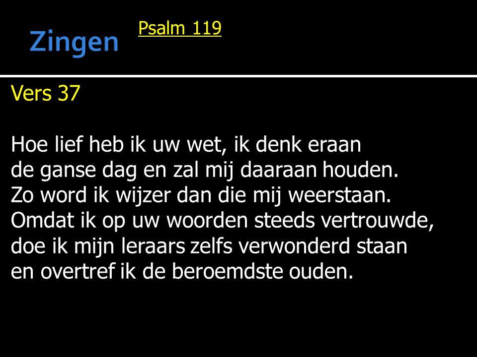 Psalm 119 Vers 37 Hoe lief heb ik uw wet, ik denk eraan de ganse dag en zal mij daaraan houden. Zo word ik wijzer dan die mij weerstaan. Omdat ik op u