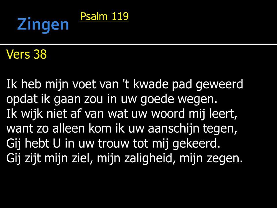 Psalm 119 Vers 38 Ik heb mijn voet van 't kwade pad geweerd opdat ik gaan zou in uw goede wegen. Ik wijk niet af van wat uw woord mij leert, want zo a