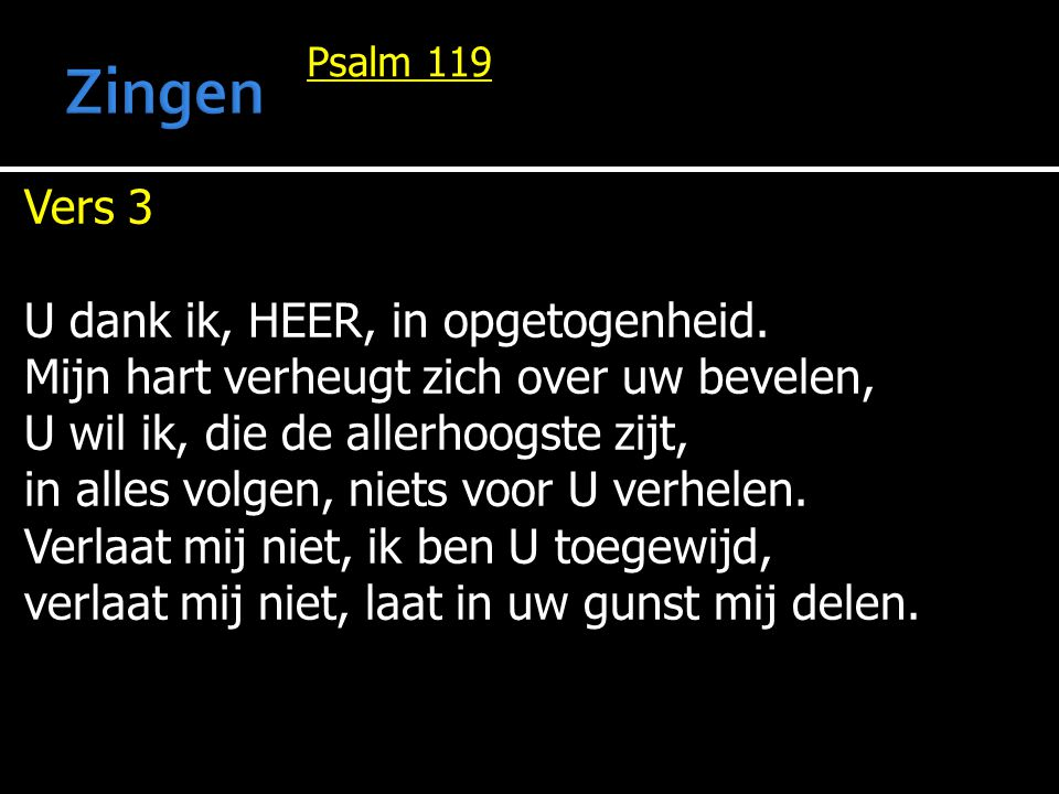 Psalm 119 Vers 3 U dank ik, HEER, in opgetogenheid. Mijn hart verheugt zich over uw bevelen, U wil ik, die de allerhoogste zijt, in alles volgen, niet