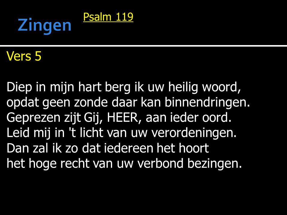 Psalm 119 Vers 5 Diep in mijn hart berg ik uw heilig woord, opdat geen zonde daar kan binnendringen. Geprezen zijt Gij, HEER, aan ieder oord. Leid mij