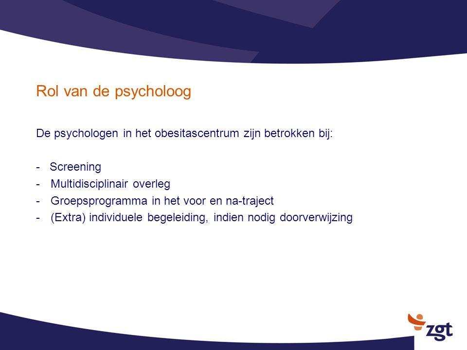 Rol van de psycholoog De psychologen in het obesitascentrum zijn betrokken bij: - Screening -Multidisciplinair overleg -Groepsprogramma in het voor en
