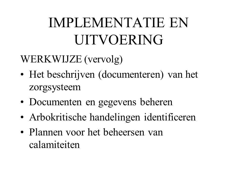IMPLEMENTATIE EN UITVOERING WERKWIJZE (vervolg) Het beschrijven (documenteren) van het zorgsysteem Documenten en gegevens beheren Arbokritische handelingen identificeren Plannen voor het beheersen van calamiteiten