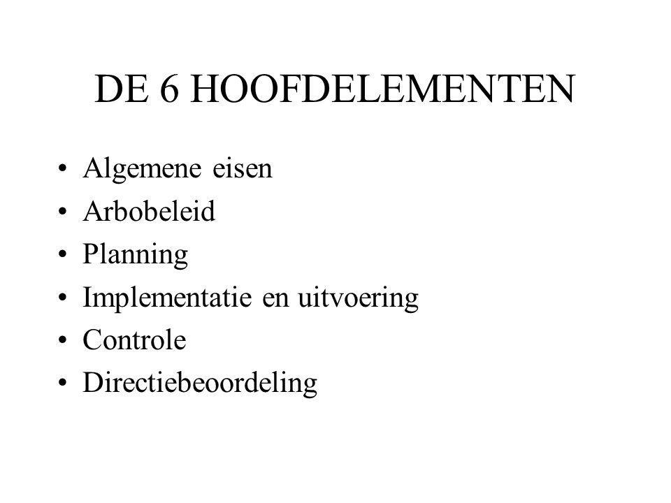 DE 6 HOOFDELEMENTEN Algemene eisen Arbobeleid Planning Implementatie en uitvoering Controle Directiebeoordeling