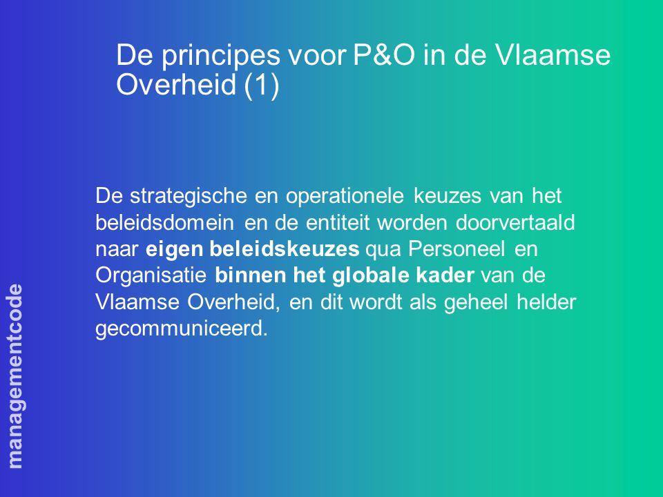 managementcode De principes voor P&O in de Vlaamse Overheid (1) De strategische en operationele keuzes van het beleidsdomein en de entiteit worden doorvertaald naar eigen beleidskeuzes qua Personeel en Organisatie binnen het globale kader van de Vlaamse Overheid, en dit wordt als geheel helder gecommuniceerd.