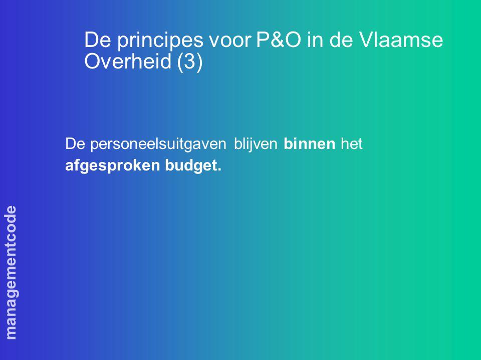 managementcode De principes voor P&O in de Vlaamse Overheid (3) De personeelsuitgaven blijven binnen het afgesproken budget.