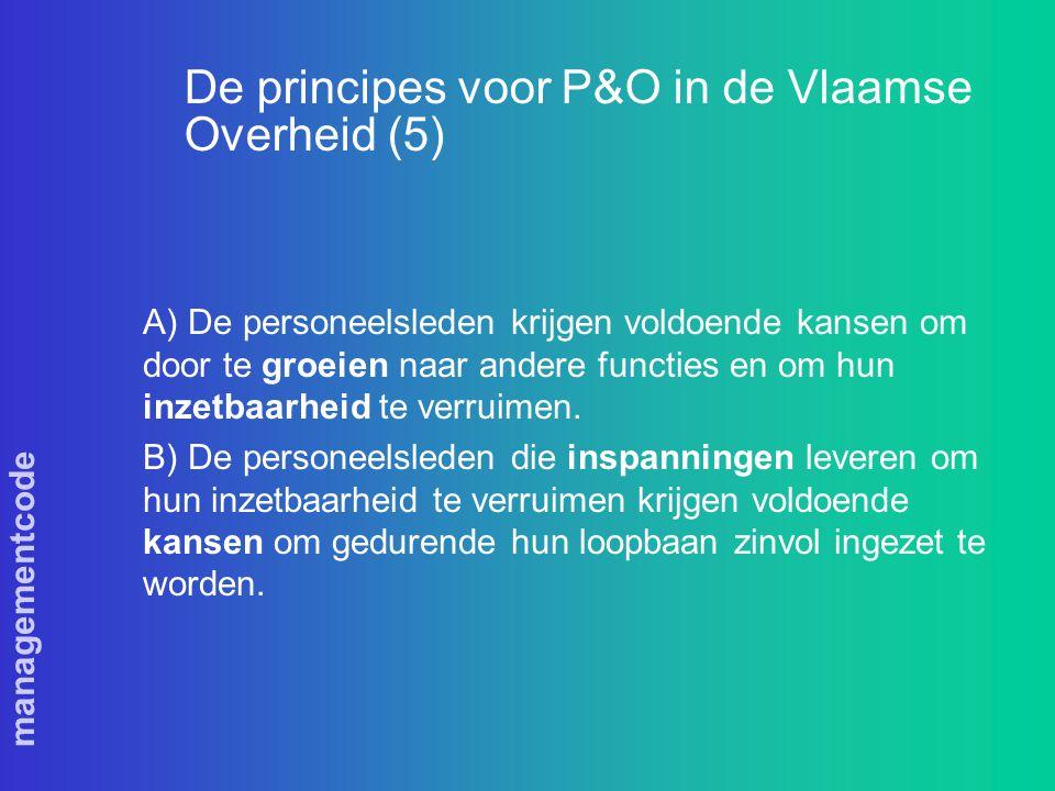 managementcode De principes voor P&O in de Vlaamse Overheid (5) A) De personeelsleden krijgen voldoende kansen om door te groeien naar andere functies en om hun inzetbaarheid te verruimen.