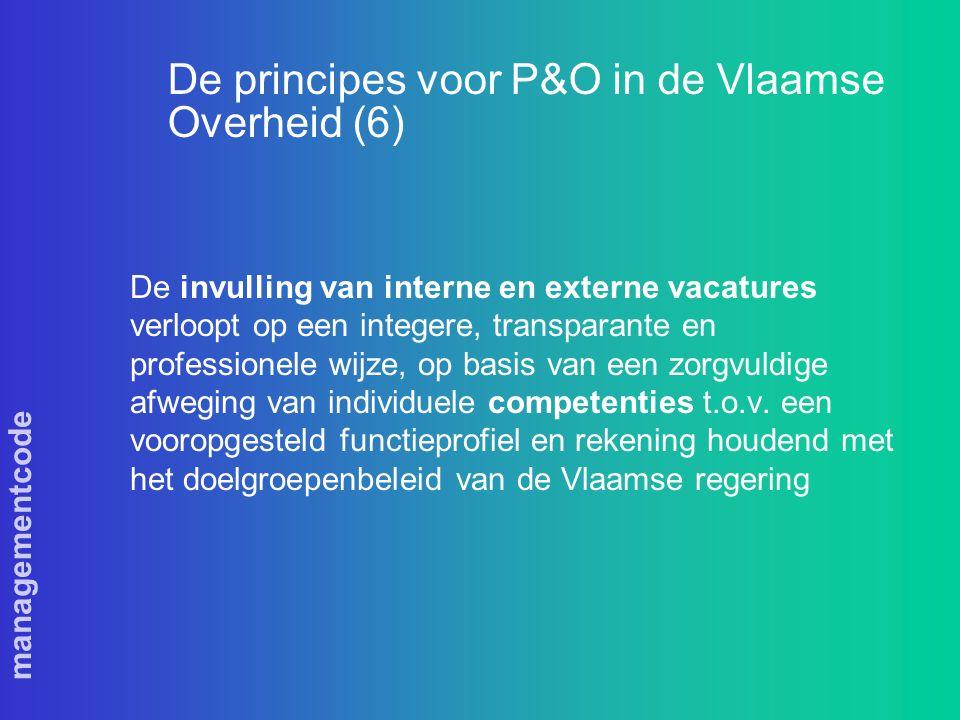 managementcode De principes voor P&O in de Vlaamse Overheid (6) De invulling van interne en externe vacatures verloopt op een integere, transparante en professionele wijze, op basis van een zorgvuldige afweging van individuele competenties t.o.v.