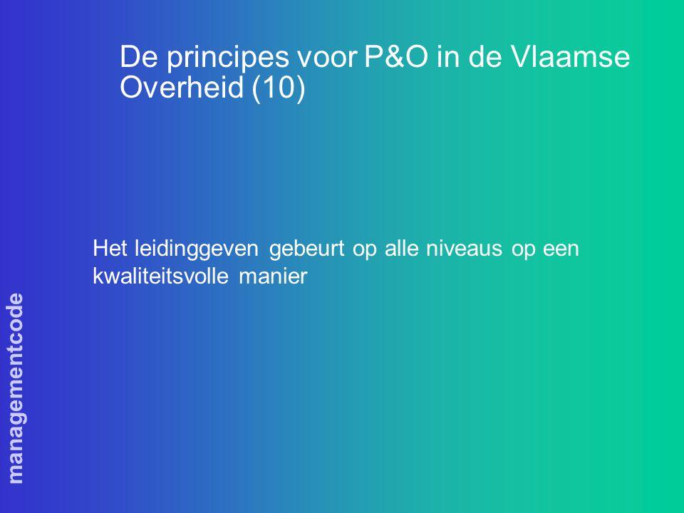 managementcode De principes voor P&O in de Vlaamse Overheid (10) Het leidinggeven gebeurt op alle niveaus op een kwaliteitsvolle manier