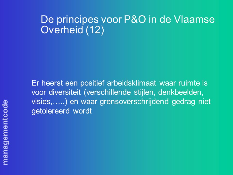 managementcode De principes voor P&O in de Vlaamse Overheid (12) Er heerst een positief arbeidsklimaat waar ruimte is voor diversiteit (verschillende stijlen, denkbeelden, visies,…..) en waar grensoverschrijdend gedrag niet getolereerd wordt