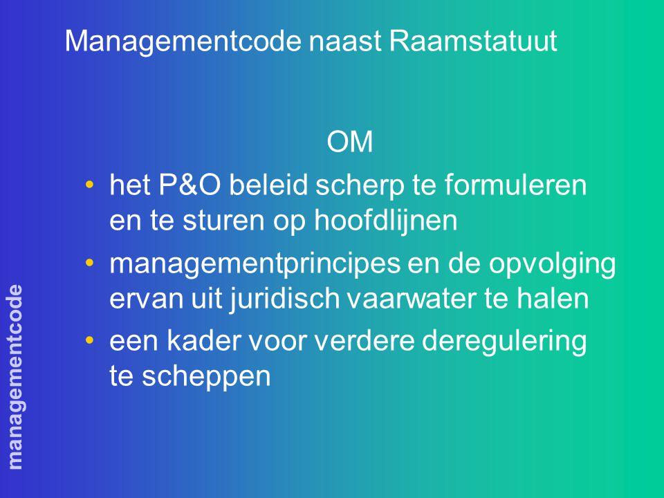 managementcode Managementcode naast Raamstatuut OM het P&O beleid scherp te formuleren en te sturen op hoofdlijnen managementprincipes en de opvolging ervan uit juridisch vaarwater te halen een kader voor verdere deregulering te scheppen