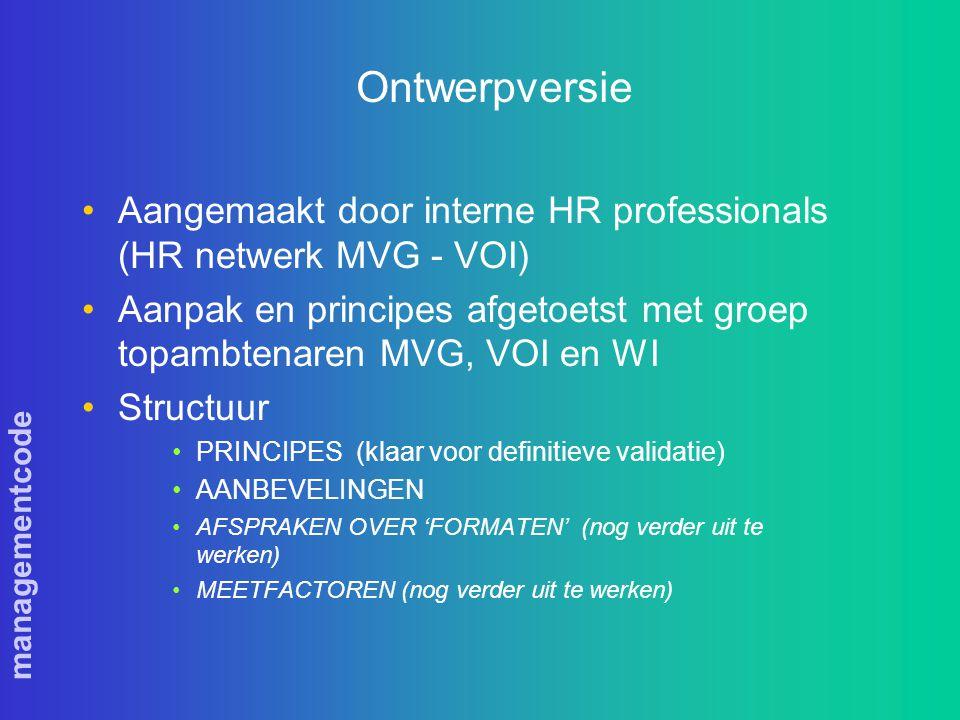 managementcode Ontwerpversie Aangemaakt door interne HR professionals (HR netwerk MVG - VOI) Aanpak en principes afgetoetst met groep topambtenaren MVG, VOI en WI Structuur PRINCIPES (klaar voor definitieve validatie) AANBEVELINGEN AFSPRAKEN OVER 'FORMATEN' (nog verder uit te werken) MEETFACTOREN (nog verder uit te werken)
