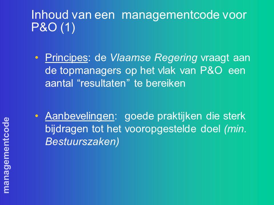 managementcode Inhoud van een managementcode voor P&O (1) Principes: de Vlaamse Regering vraagt aan de topmanagers op het vlak van P&O een aantal resultaten te bereiken Aanbevelingen: goede praktijken die sterk bijdragen tot het vooropgestelde doel (min.