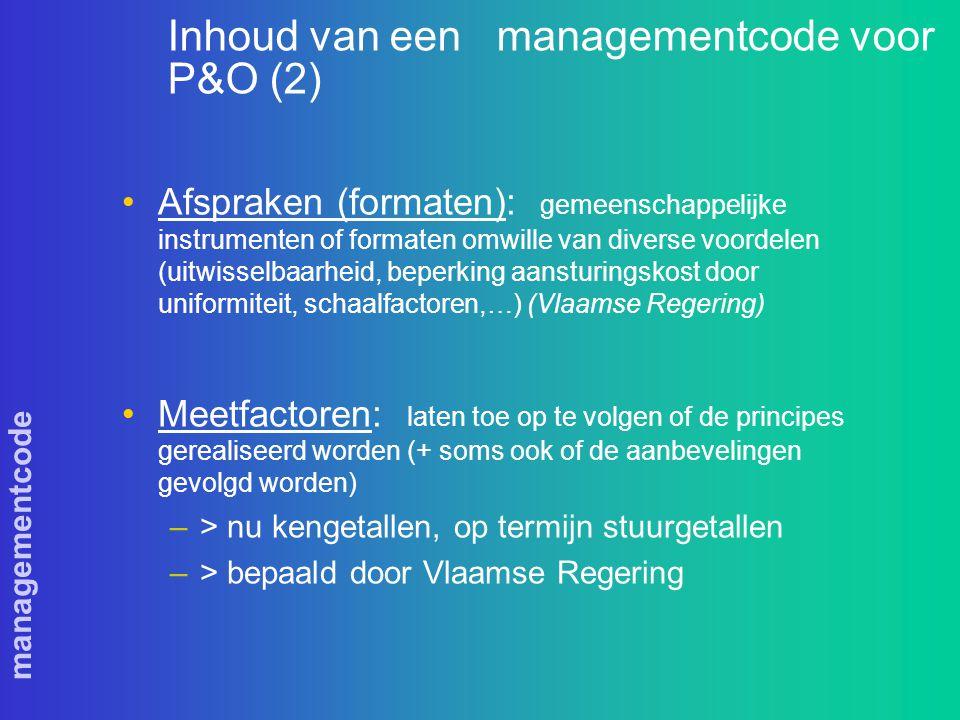 managementcode Inhoud van een managementcode voor P&O (2) Afspraken (formaten): gemeenschappelijke instrumenten of formaten omwille van diverse voordelen (uitwisselbaarheid, beperking aansturingskost door uniformiteit, schaalfactoren,…) (Vlaamse Regering) Meetfactoren: laten toe op te volgen of de principes gerealiseerd worden (+ soms ook of de aanbevelingen gevolgd worden) –> nu kengetallen, op termijn stuurgetallen –> bepaald door Vlaamse Regering