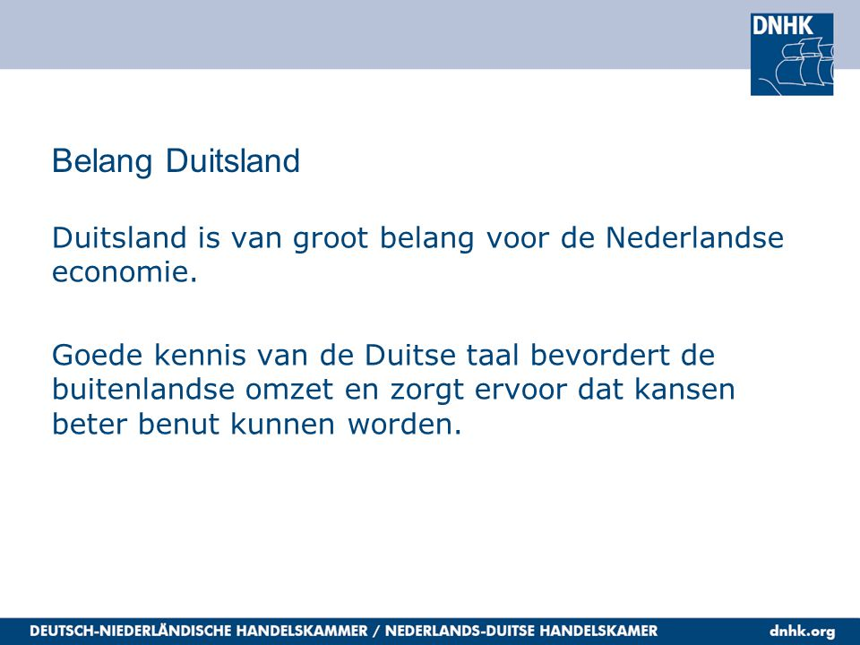 Belang Duitsland Duitsland is van groot belang voor de Nederlandse economie. Goede kennis van de Duitse taal bevordert de buitenlandse omzet en zorgt