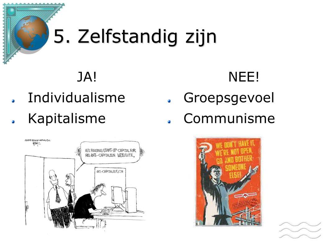 5. Zelfstandig zijn JA! Individualisme Kapitalisme NEE! Groepsgevoel Communisme