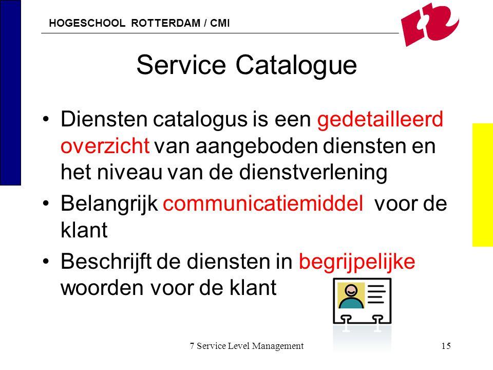 HOGESCHOOL ROTTERDAM / CMI 7 Service Level Management15 Service Catalogue Diensten catalogus is een gedetailleerd overzicht van aangeboden diensten en