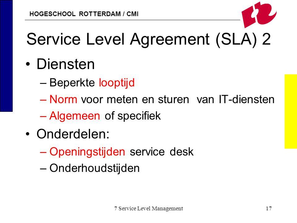 HOGESCHOOL ROTTERDAM / CMI 7 Service Level Management17 Service Level Agreement (SLA) 2 Diensten –Beperkte looptijd –Norm voor meten en sturen van IT-