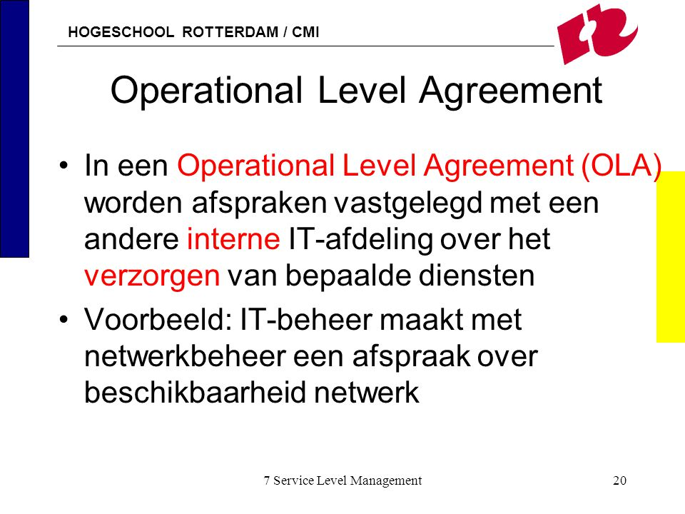 HOGESCHOOL ROTTERDAM / CMI 7 Service Level Management20 Operational Level Agreement In een Operational Level Agreement (OLA) worden afspraken vastgele