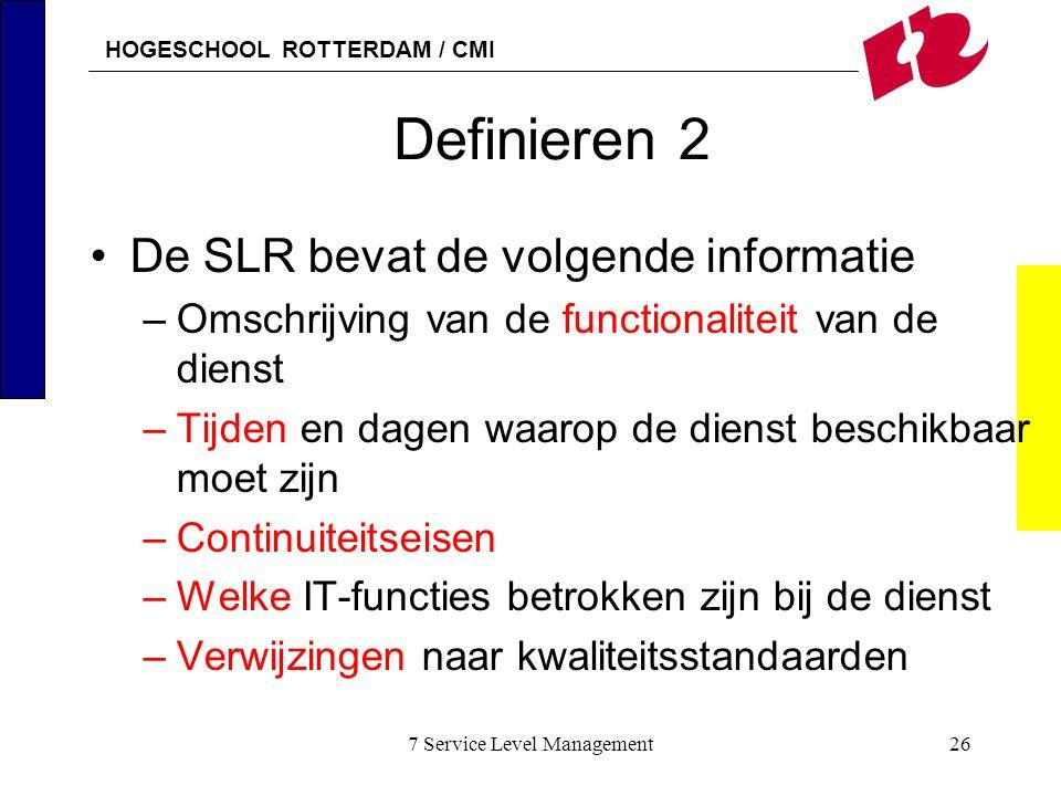 HOGESCHOOL ROTTERDAM / CMI 7 Service Level Management26 Definieren 2 De SLR bevat de volgende informatie –Omschrijving van de functionaliteit van de d