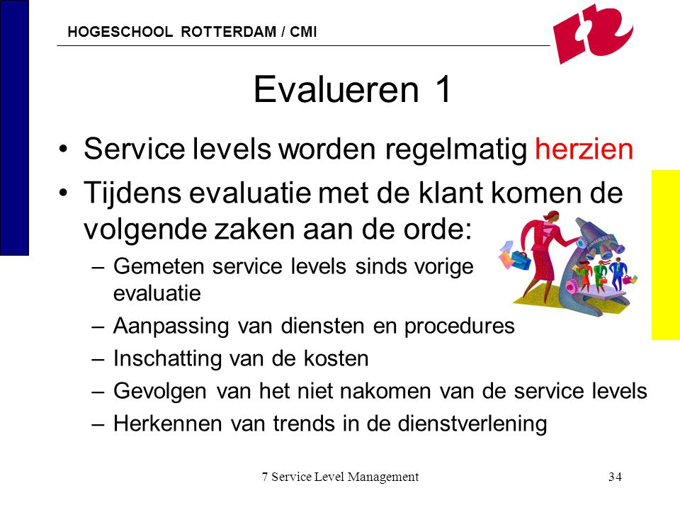 HOGESCHOOL ROTTERDAM / CMI 7 Service Level Management34 Evalueren 1 Service levels worden regelmatig herzien Tijdens evaluatie met de klant komen de v