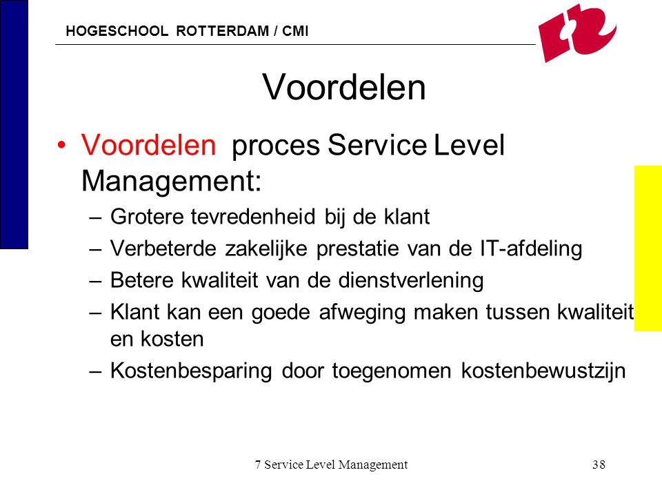 HOGESCHOOL ROTTERDAM / CMI 7 Service Level Management38 Voordelen Voordelen proces Service Level Management: –Grotere tevredenheid bij de klant –Verbe