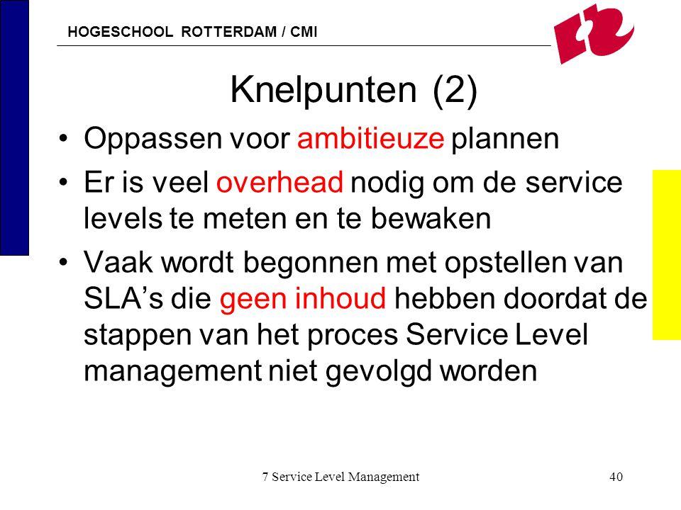 HOGESCHOOL ROTTERDAM / CMI 7 Service Level Management40 Knelpunten (2) Oppassen voor ambitieuze plannen Er is veel overhead nodig om de service levels