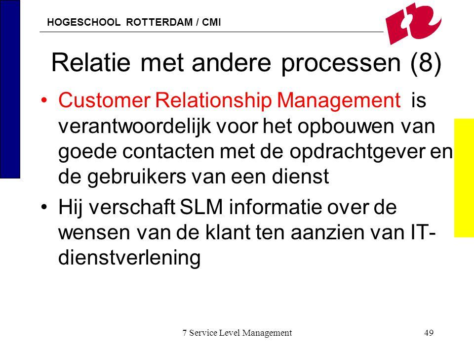 HOGESCHOOL ROTTERDAM / CMI 7 Service Level Management49 Relatie met andere processen (8) Customer Relationship Management is verantwoordelijk voor het